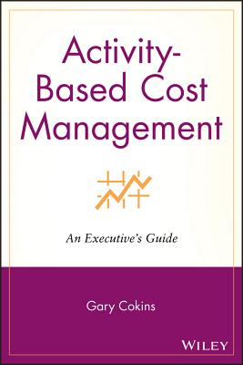 Activity-Based Cost Management: An Executive's Guide - Cokins, Gary