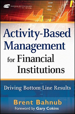 Activity-Based Management for Financial Institutions: Driving Bottom Line Results - Bahnub, Brent J, and Cokins, Gary (Foreword by)