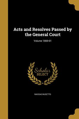 Acts and Resolves Passed by the General Court; Volume 1800-01 - Massachusetts (Creator)