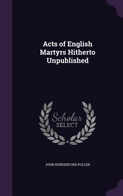 Acts of English Martyrs Hitherto Unpublished - Pollen, John Hungerford