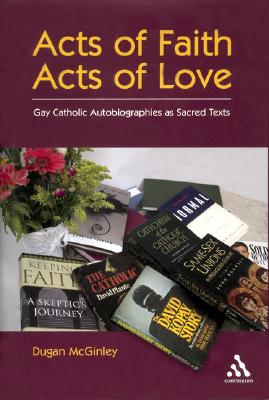 Acts of Faith, Acts of Love: Gay Catholic Autobiographies as Sacred Texts - McGinley, Dugan