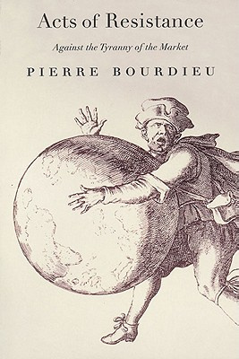 Acts of Resistance: Against the Tyranny of the Market - Bourdieu, Pierre, Professor, and Nice, Richard (Translated by)