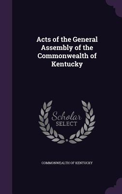 Acts of the General Assembly of the Commonwealth of Kentucky - Kentucky, Commonwealth of