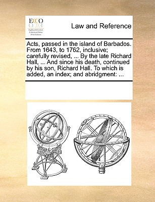 Acts, Passed in the Island of Barbados. from 1643, to 1762, Inclusive; Carefully Revised, ... by the Late Richard Hall, ... and Since His Death, Continued by His Son, Richard Hall. to Which Is Added, an Index; And Abridgment - Multiple Contributors