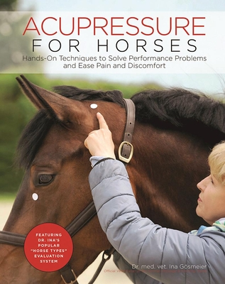 Acupressure for Horses: Hands-On Techniques to Solve Performance Problems and Ease Pain and Discomfort - Goesmeier, Ina