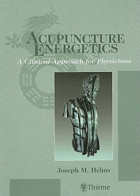 Acupuncture Energetics: A Clinical Approach for Physicians - Helms, Joseph M