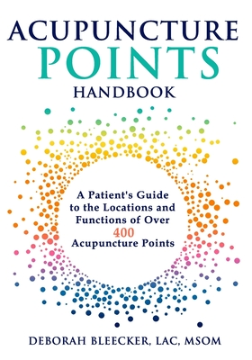 Acupuncture Points Handbook: A Patient's Guide to the Locations and Functions of over 400 Acupuncture Points - Bleecker, Deborah