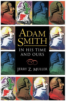 Adam Smith in His Time and Ours: Designing the Decent Society - Muller, Jerry Z