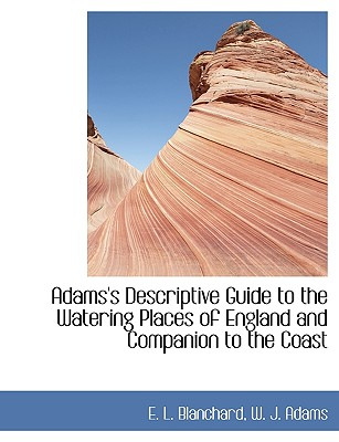Adams's Descriptive Guide to the Watering Places of England and Companion to the Coast - Blanchard, E L, and W J Adams, J Adams (Creator)