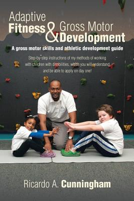 Adaptive Fitness & Gross Motor Development: A Gross Motor Skills and Athletic Development Guide - Cunningham, Ricardo a