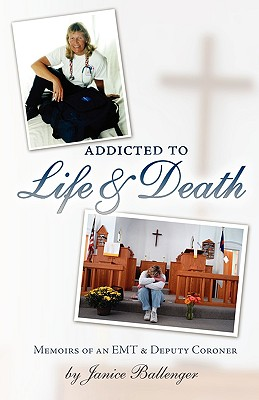 Addicted to Life & Death: Memoirs of an EMT and Deputy Coroner - Ballenger, Janice