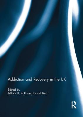 Addiction and Recovery in the UK - Roth, Jeffrey D. (Editor), and Best, David (Editor)
