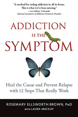 Addiction Is the Symptom: Heal the Cause and Prevent Relapse with 12 Steps That Really Work - Brown, Rosemary Ellsworth