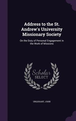 Address to the St. Andrew's University Missionary Society: On the Duty of Personal Engagement in the Work of Missions - Urquhart, John