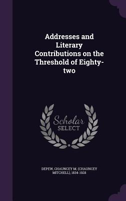 Addresses and Literary Contributions on the Threshold of Eighty-Two - DePew, Chauncey Mitchell