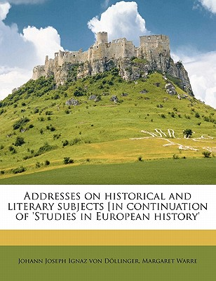 Addresses on Historical and Literary Subjects: (In Continuation of 'Studies in European History') - Dollinger, Johann Joseph Ignaz Von