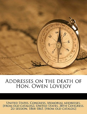 Addresses on the Death of Hon. Owen Lovejoy - United States Congress Memorial Addres, States Congress Memorial Addres (Creator), and United States 38th Congress, 2d Session (Creator)