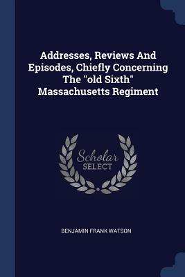 Addresses, Reviews and Episodes, Chiefly Concerning the Old Sixth Massachusetts Regiment - Watson, Benjamin Frank