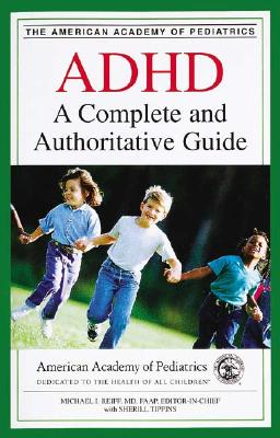 ADHD: A Complete and Authoritative Guide - American Academy of Pediatrics, and Reiff, Michael I, MD, Faap (Editor), and Tippins, Sherill (Editor)