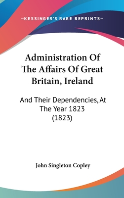Administration of the Affairs of Great Britain, Ireland: And Their Dependencies, at the Year 1823 (1823) - Copley, John Singleton