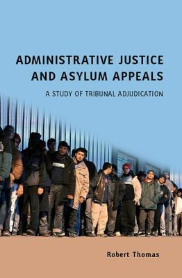 Administrative Justice and Asylum Appeals - Thomas, Robert, and Jowell, Jeffrey (Editor), and Cooper, Jonathan (Editor)