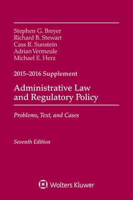 Administrative Law and Regulatory Policy: Problems, Text, and Cases, Seventh Edition, 2015-2016 Case Supplement - Breyer, Stephen G, and Stewart, Richard B, and Sunstein, Cass R
