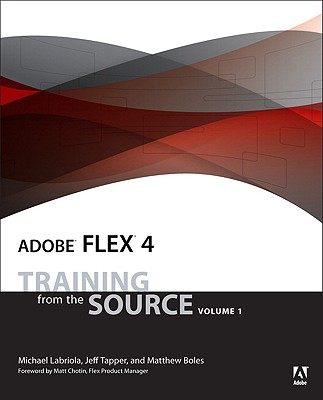 Adobe Flex 4: Training from the Source - Labriola, Michael, and Boles, Matthew, and Tapper, Jeff