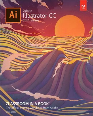 Adobe Illustrator CC Classroom in a Book (2017 Release) - Wood, Brian
