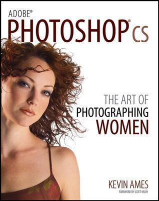 Adobe Photoshop CS: The Art of Photographing Women - Ames, Kevin, and Kelby, Scott (Foreword by)