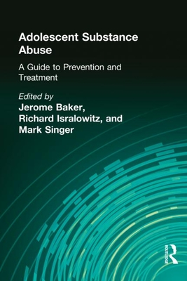 Adolescent Substance Abuse: A Guide to Prevention and Treatment - Beker, Jerome, and Isralowitz, Richard E (Editor), and Singer, Mark (Editor)