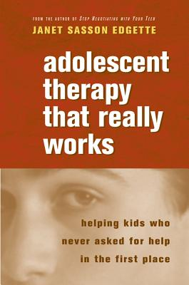 Adolescent Therapy That Really Works: Helping Kids Who Never Asked for Help in the First Place - Edgette, Janet Sasson, Psy.D., M.P.H.