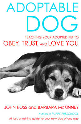Adoptable Dog: Teaching Your Adopted Pet to Obey, Trust, and Love You - Ross, John, Sir, and McKinney, Barbara