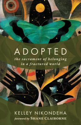 Adopted: The Sacrament of Belonging in a Fractured World - Nikondeha, Kelley