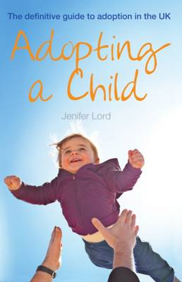 Adopting a Child: The Definitive Guide to Adoption in the UK - Lord, Jenifer