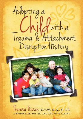 Adopting a Child with a Trauma and Attachment Disruption History: A Practical Guide - Fraser, Theresa Ann, and Krill, William E (Foreword by)