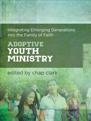 Adoptive Youth Ministry: Integrating Emerging Generations into the Family of Faith - Clark, Chap (Series edited by)