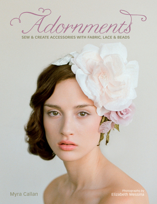 Adornments: Sew & Create Accessories with Fabric, Lace & Beads - Callan, Myra