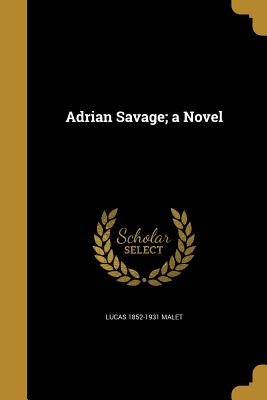Adrian Savage; A Novel - Malet, Lucas 1852-1931