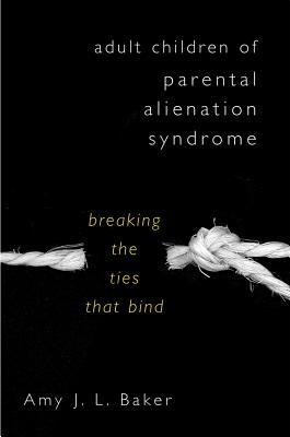 Adult Children of Parental Alienation Syndrome: Breaking the Ties That Bind - Baker, Amy J L, Professor, PhD