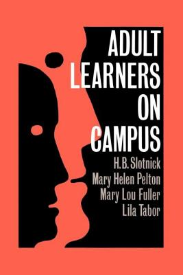 Adult Learners on Campus - Slotnick, H B, and Pelton, Mary Helen, and Fuller, Mary Lou