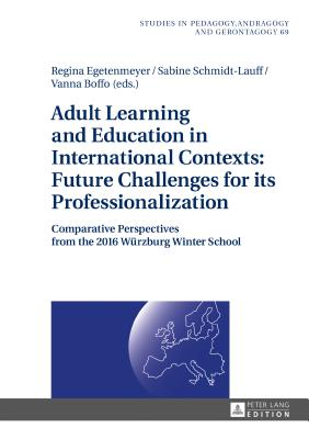 Adult Learning and Education in International Contexts: Future Challenges for Its Professionalization: Comparative Perspectives from the 2016 Wuerzburg Winter School - Egetenmeyer, Regina, and Schmidt-Lauff, Sabine, and Boffo, Vanna