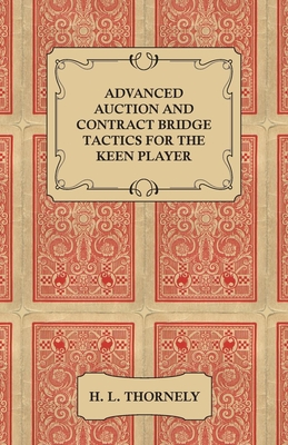 Advanced Auction and Contract Bridge Tactics for the Keen Player - Thornely, H L