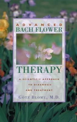 Advanced Bach Flower Therapy: A Scientific Approach to Diagnosis and Treatment - Blome, Gotz, Dr., M.D.