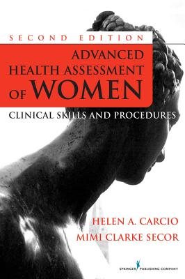 Advanced Health Assessment of Women, Second Edition: Clinical Skills and Procedures - Carcio, Helen, MS, Med, and Secor, Mimi, MS, RN, CS, Fnp