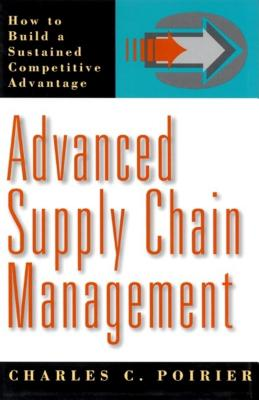 Advanced Supply Chain Management: How to Build a Sustained Competitive Advantage - Poirier, Charles C
