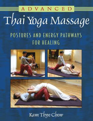Advanced Thai Yoga Massage: Postures and Energy Pathways for Healing - Chow, Kam Thye