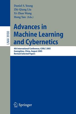 Advances in Machine Learning and Cybernetics: 4th International Conference, ICMLC 2005, Guangzhou, China, August 18-21, 2005, Revised Selected Papers - Yeung, Daniel S (Editor)