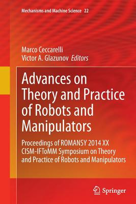 Advances on Theory and Practice of Robots and Manipulators: Proceedings of Romansy 2014 XX Cism-Iftomm Symposium on Theory and Practice of Robots and Manipulators - Ceccarelli, Marco (Editor), and Glazunov, Victor A (Editor)