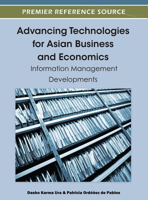 Advancing Technologies for Asian Business and Economics: Information Management Developments - Ordoez De Pablos, Patricia (Editor), and Ura, Dasho Karma (Editor), and Ordonez De Pablos, Patricia (Editor)