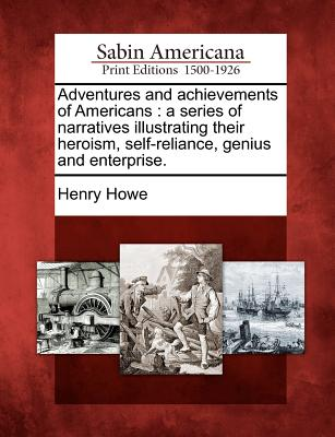 Adventures and Achievements of Americans: A Series of Narratives Illustrating Their Heroism, Self-Reliance, Genius and Enterprise. - Howe, Henry